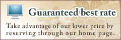 Guaranteed best rate. Take advantage of our lower price by reserving through our home page.